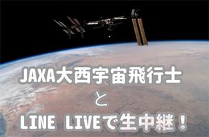 JAXA大西宇宙飛行士とLINE LIVEで生中継!