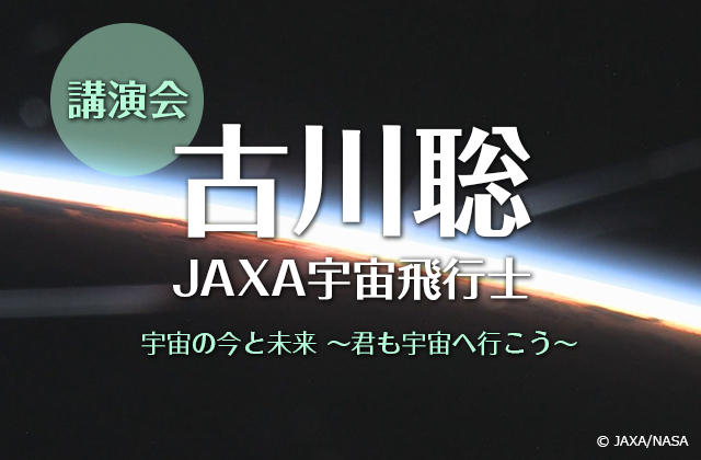 第32回宇宙技術および科学の国際シンポジウム(ISTS)福井大会地元事業実行委員会主催 古川聡宇宙飛行士講演会