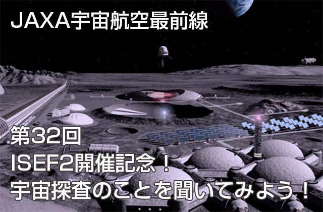第32回 ~ISEF2開催記念!~宇宙探査のことを聞いてみよう!