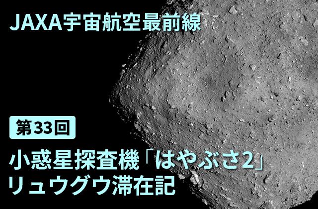 第33回 小惑星探査機「はやぶさ2」リュウグウ滞在記