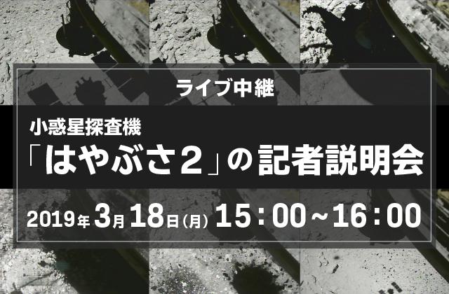 小惑星探査機「はやぶさ2」の記者説明会(19/3/18)ライブ中継(配信)