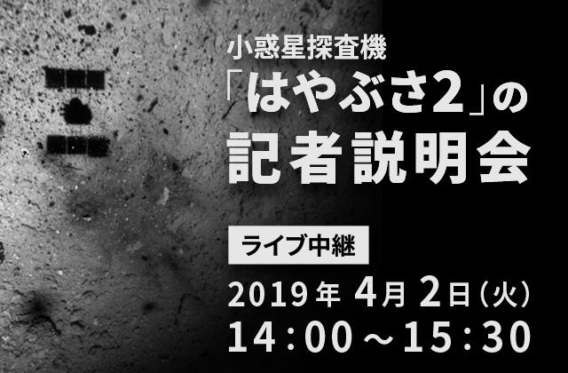 小惑星探査機「はやぶさ2」の記者説明会(19/4/2)ライブ中継(配信)