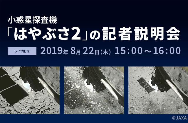 小惑星探査機「はやぶさ2」の記者説明会(19/8/22)ライブ配信